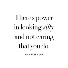 There's power in looking silly and not caring you do. - Amy Poehler