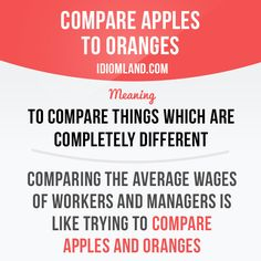 """""""Compare apples to oranges"""" means """"to compare things which are completely different"""". Example: Comparing the average wages of workers and managers is like trying to compare apples and oranges."""