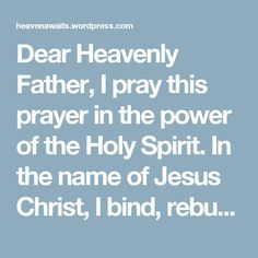 Dear Heavenly Father, I pray this prayer in the power of the Holy Spirit.  In the name of Jesus Christ, I bind, rebuke and bring to no effect, all  division, discord, disunity, strife, anger, wrath, murder, criticism, condemnation,  pride, envy, jealousy, gossip, slander, evil speaking,  complaining, lying, false teaching, false gifts, false manifestations, lying signs and wonders, poverty, fear of lack, fear spirits, murmuring spirits,  hindering spirits, retaliatory spirits, deceiving…