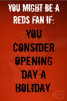 You Might Be a Reds Fan If: You consider Opening Day a Holiday. www.reds.com