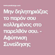 Μην δηλητηριάζεις το παρόν σου κολλημένος στο παρελθόν σου. - Αφύπνιση Συνείδησης Better Life, Psychology, Health Fitness, Wellness, Quotes, Blog, Greek, Philosophy, Psicologia
