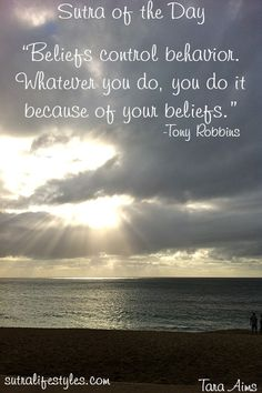 """Beliefs control behavior. Whatever you do, you do it because of your beliefs.""      -Tony Robbins"