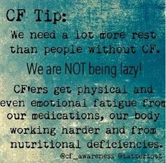 I have told my husband this for years! It is the truth! CF...more than usual fatigue