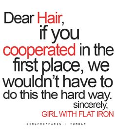 Dear Hair, If you cooperated in the first place, we wouldn't have to do this the hard way.  Sincerely, Girl With The Flat Iron.