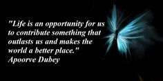 """Life is an opportunity to do something that outlasts us and makes the world a better place."" ~Apoorve Dubey"