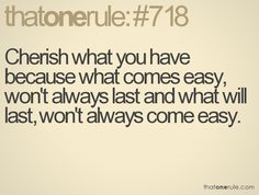 thatonerule: cherish what you have because what comes easy, wont always last, and what will last, wont always come easy