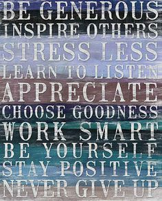 Be Generous, Inspire Others, Stress Less, Lean to Listen, Appreciate, Choose Goodness, Work Smart, Be Yourself, Stay Positive, Never Give Up! <3 <3 <3