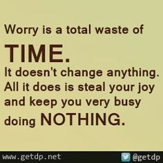 Getdp: Worry is a total waste of time. It doesn't change anything. All it does is steal your joy and keep you very busy doing nothing