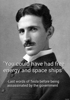 Tesla invented everything.  This is a JOKE picture by the way! Tesla did not get assassinated! It's just a joke basically stating how much we would have it the government wouldn't have been so greedy and wanting money for the inventions Tesla made..even though he wanted to give it to us for free