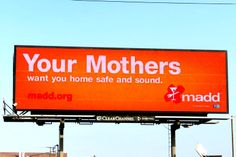 Mothers Against Drunk Driving (MADD). Your mothers want you home safe and sound.