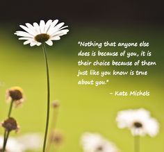 """Nothing that anyone else does is because of you, it is their choice because of them just like you know is true about you."" - Kate Michels"
