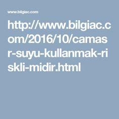http://www.bilgiac.com/2016/10/camasr-suyu-kullanmak-riskli-midir.html