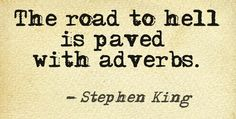 """""""The road to hell is paved with adverbs."""" - S. King"""