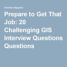 Prepare to Get That Job: 20 Challenging GIS Interview Questions