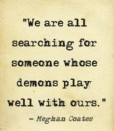 We are all searching for someone whose demons play well with ours. ~Meghan Coates
