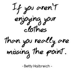 If you aren't enjoying your clothes, then you really are missing the point. Betty Halbreich is the director of Solutions at Bergdorf Goodman and the author of Secrets of a Fashion Therapist. Quotes To Live By, Me Quotes, Funny Quotes, Style Quotes, Qoutes, Stylish Words, Funny Inspirational Quotes, Girly Quotes, Fashion Quotes