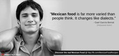 """""""Mexican food is far more varied than people think. It changes like dialects."""" - Gael Garcia Bernal."""