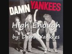 High Enough lyrics by Damn Yankees. I LOVED  this song back in the day!