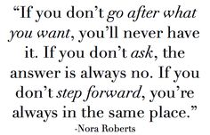 If you don't go after what you want, you'll never have it. If you don't ask, the answer is always no. If you don't step forward, you're always in the same place.