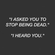"""John: """"I asked you to stop being dead."""" Sherlock: """"I heard you.""""  