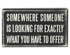 """""""Somewhere someone is looking for exactly what you have to offer"""" #quote"""