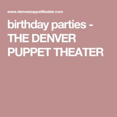 birthday parties - THE DENVER PUPPET THEATER