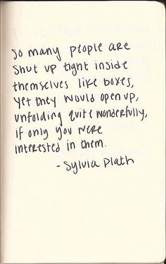 So many people are shut up tight inside themselves like boxes, yet they would open up, unfolding quite wonderfully, if only you were interested in them. ~ Sylvia Plath