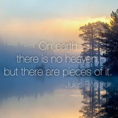 """""""On Earth there is no heaven, but there are pieces of it."""" -Jules Renard"""