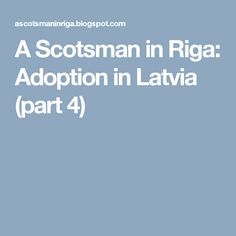 A Scotsman in Riga: Adoption in Latvia (part 4)