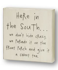 HERE IN THE SOUTH....WE DON'T HIDE CRAZY, WE PARADE IT ON THE FRONT PORTCH AND GIVE IT A SWEET TEA.