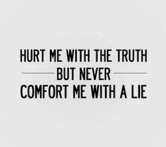 It's better to be hurt by the truth than comforted by a lie.