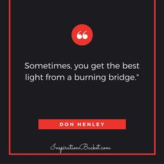 """""""Sometimes, you get the best light from a burning bridge.""""  Don Henley........InspirationBucket.com...........Daily Words of Wisdom"""
