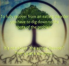 """To fully recover from an eating disorder you have to dig down to the root of the problem.  It's not about the """"eating disorder"""". That's just a symptom."""