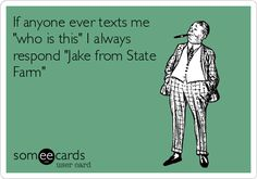 If anyone ever texts me 'who is this' I always respond 'Jake from State Farm'.