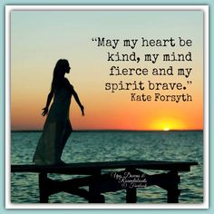 """May my #heart be kind, my #mind fierce and my #spirit brave.""  Kate Forsyth"