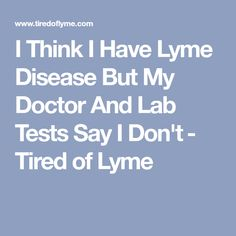 I Think I Have Lyme Disease But My Doctor And Lab Tests Say I Don't​ - Tired of Lyme