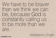 Madeleine L'Engle: We have to be braver than we think we can be, because God is constantly calling us to be more than we are. god, courage, identity. Meetville Quotes