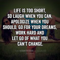 Life is too short, so laugh when you can, apologize when you should, go for your dreams, work hard and let go of what you can't change. #positivequotes #motivationalquotes #inspirationalquotes #countrythang #countrythangquotes #countryquotes #countrysayings
