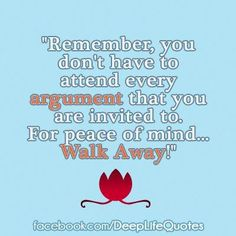 Remember, you don't have to attend every argument you are invited to.  For peace of mind . . . Walk away!