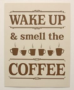 ♥ wake up and smell the coffee; I personally woke up to the smell of coffee since I can remember...as kids, we drank it out of saucers...