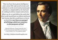 """""""Now we have been given intelligence and a mind. We only need to train and cultivate it as the Lord instructed Joseph and have a simple faith as he had and be willing to follow simple instructions. When we do so and follow the path that [the Lord] would have us follow and learn the lessons that He would have us learn, we find that our lives are purged of all things which are contrary to the purposes of God."""" ... Learn more facebook.com/217921178254609 and #passiton. #ShareGoodness"""