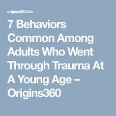 7 Behaviors Common Among Adults Who Went Through Trauma At A Young Age – Origins360