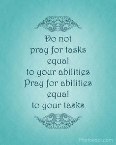 Do not pray for tasks equal to your abilities, Pray for abilities equal to your tasks.