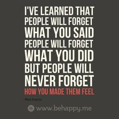 I've learned that  people will forget what you said people will forget  what you did but people will  never forget how you made them feel.