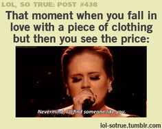 "That moment when you fall in love with a piece of clothing but then see the price . . . ""Never mind, I'll find someone like you."" -- Hilarious, yet so true!"