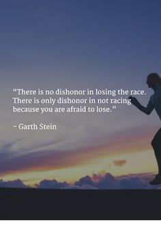 """""""There is no dishonor in losing the race. There is only dishonor in not racing because you are afraid to lose."""" - Garth Stein"""