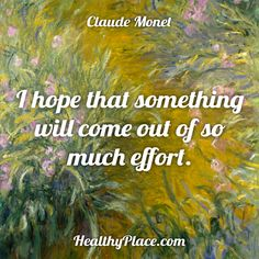 Quote: I hope that something will come out of so much effort. -Claude Monet. www.HealthyPlace.com