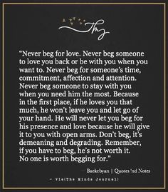 Never beg for love. Never beg someone to love you back or be with you when you want to. Never beg for someone's time, commitment, affection and attention True Quotes, Motivational Quotes, Inspirational Quotes, Favorite Quotes, Best Quotes, If You Love Someone, I Will Love You, Dont Beg For Love, Relationship Quotes