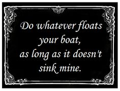 Love this, so true! Do what floats YOUR boat, nobody will ever be able to sink mine....living my happily ever after❤