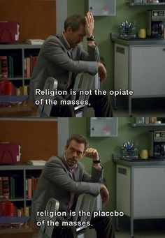 """Religion is the placebo of the masses"" - Gregory House, MD.   ************************* I LOVE THIS POST~!"